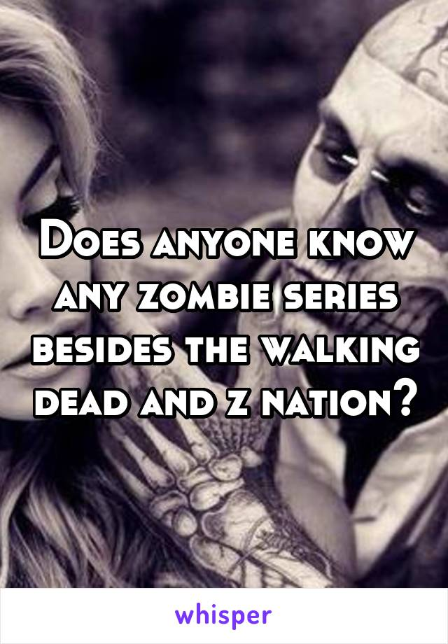 Does anyone know any zombie series besides the walking dead and z nation?