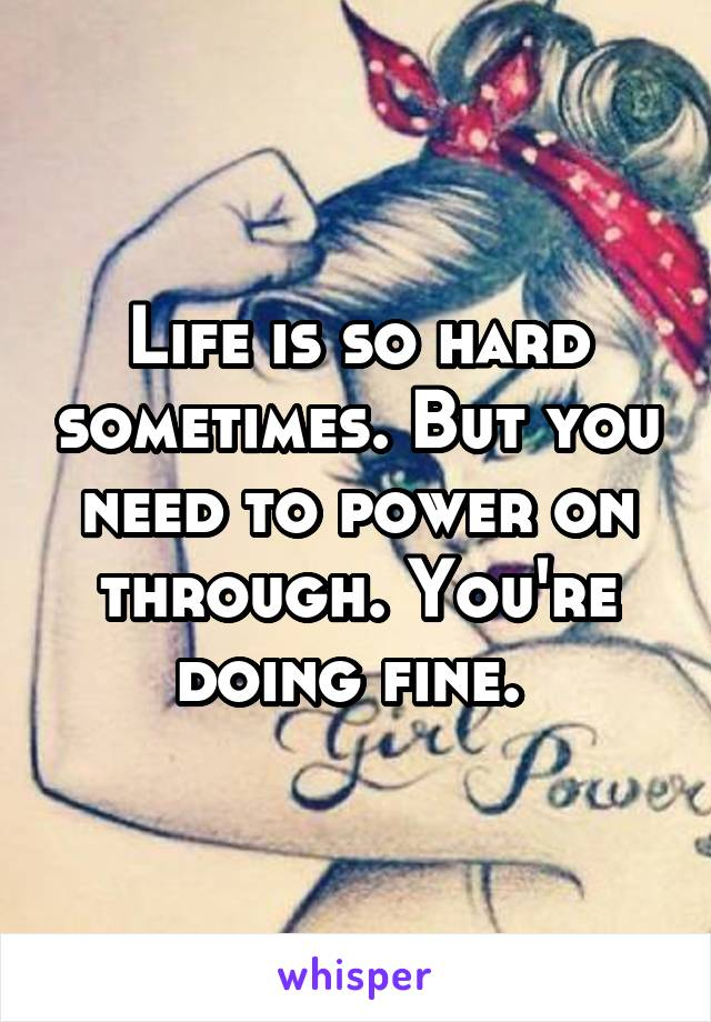 Life is so hard sometimes. But you need to power on through. You're doing fine.
