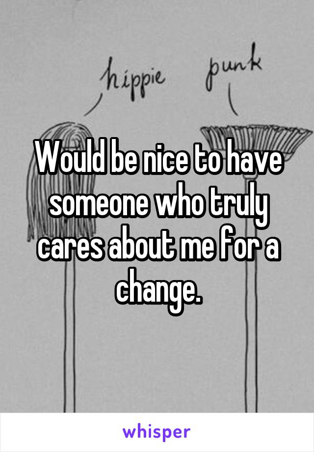 Would be nice to have someone who truly cares about me for a change.