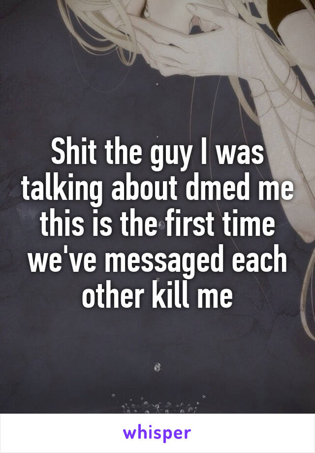 Shit the guy I was talking about dmed me this is the first time we've messaged each other kill me