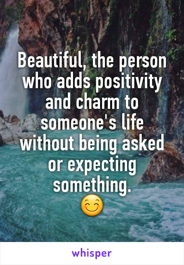 Beautiful, the person who adds positivity and charm to someone's life without being asked or expecting something. 😊