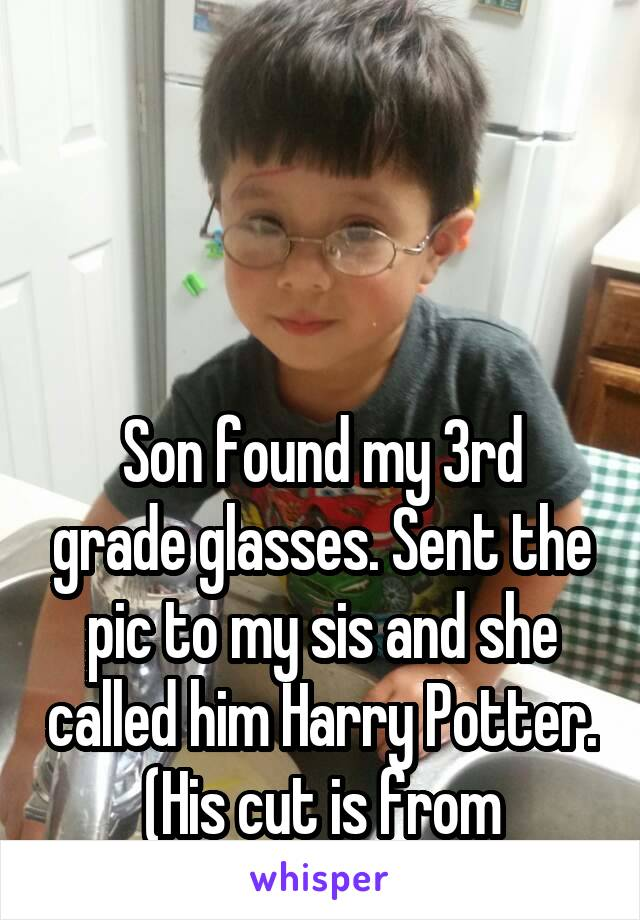 Son found my 3rd grade glasses. Sent the pic to my sis and she called him Harry Potter. (His cut is from daycare)