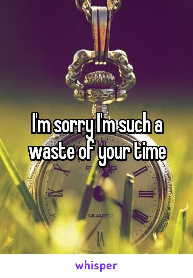 I'm sorry I'm such a waste of your time