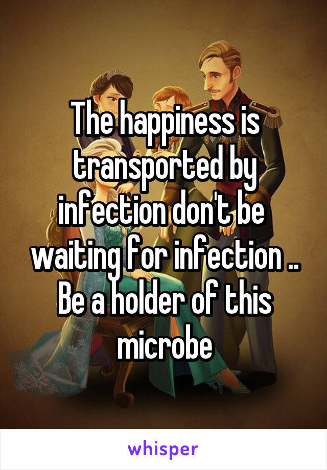 The happiness is transported by infection don't be  waiting for infection .. Be a holder of this microbe