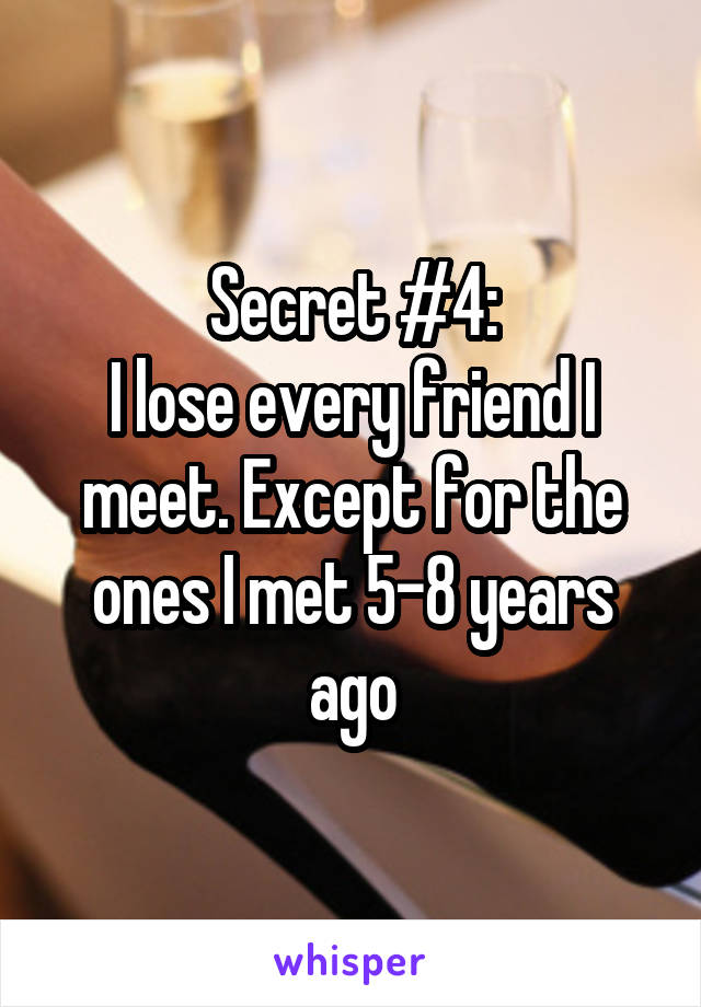 Secret #4: I lose every friend I meet. Except for the ones I met 5-8 years ago