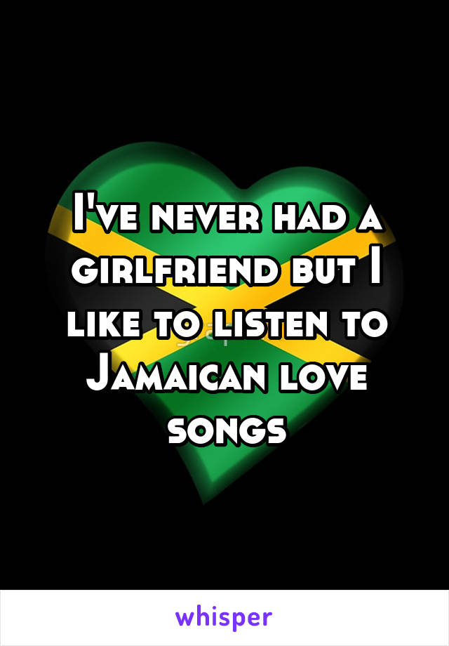 I've never had a girlfriend but I like to listen to Jamaican love songs