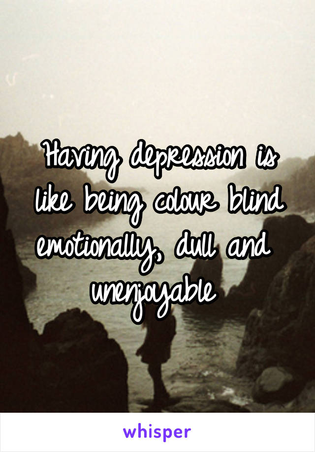 Having depression is like being colour blind emotionally, dull and  unenjoyable