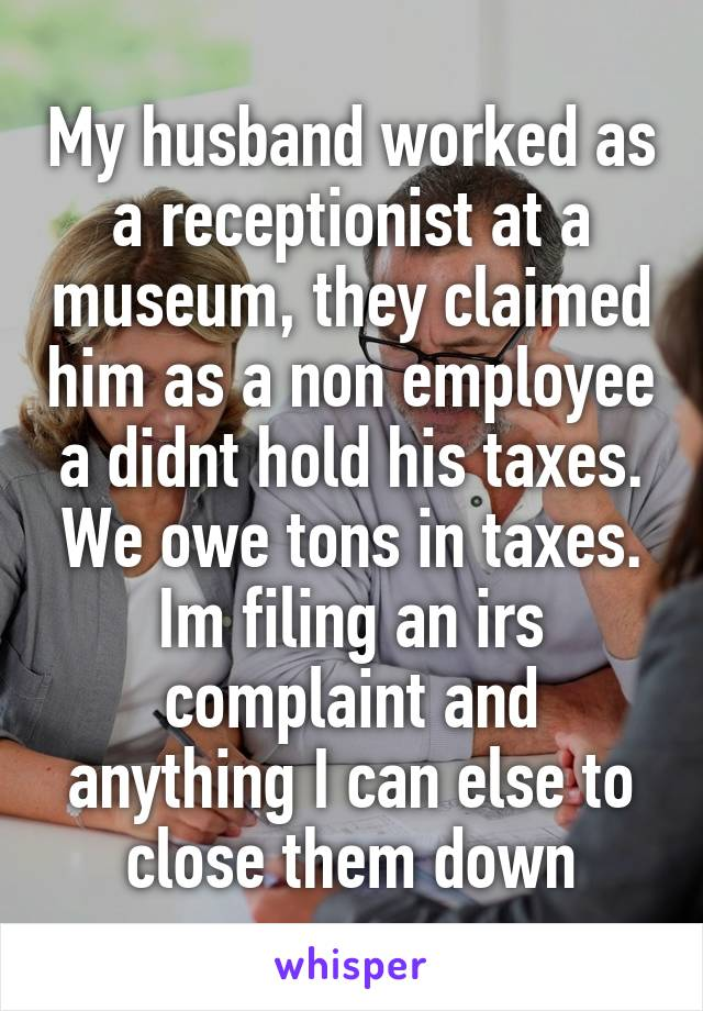 My husband worked as a receptionist at a museum, they claimed him as a non employee a didnt hold his taxes. We owe tons in taxes. Im filing an irs complaint and anything I can else to close them down