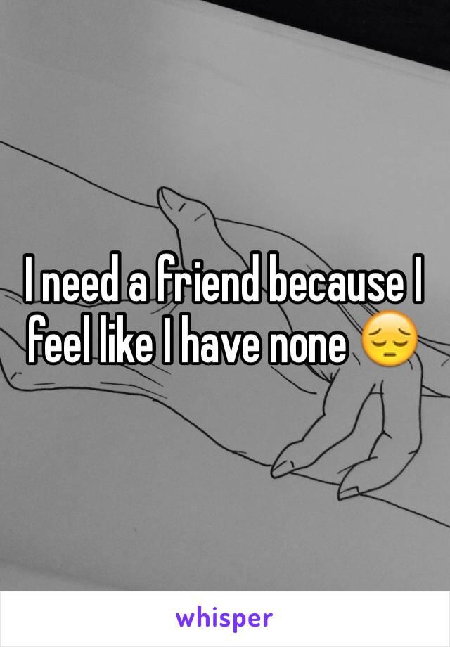 I need a friend because I feel like I have none 😔