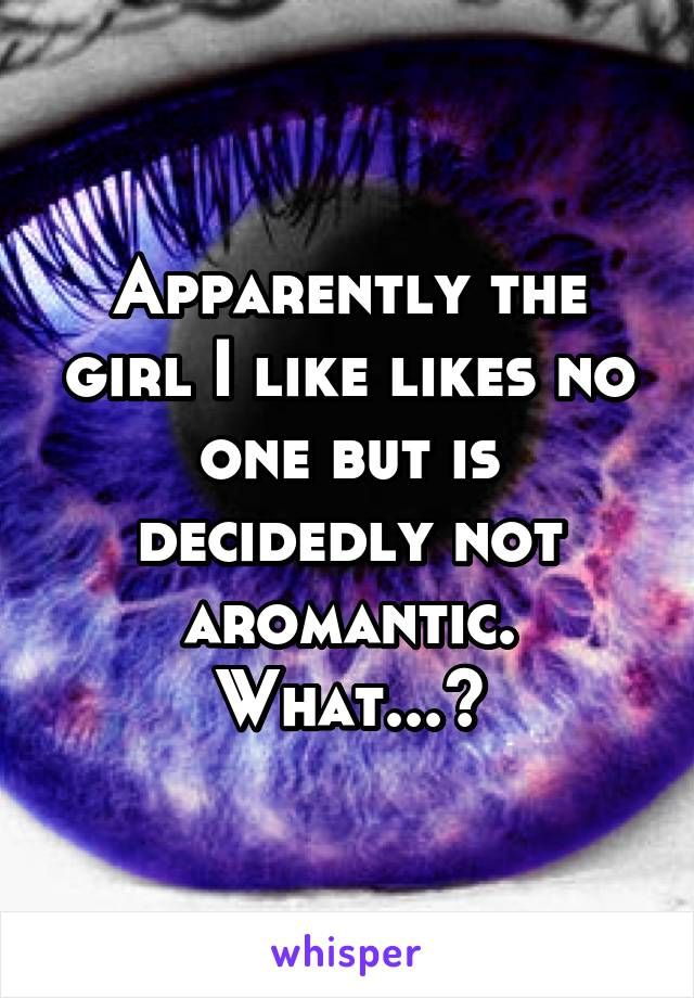 Apparently the girl I like likes no one but is decidedly not aromantic. What...?