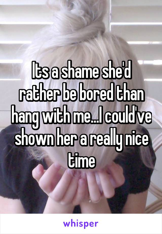 Its a shame she'd rather be bored than hang with me...I could've shown her a really nice time