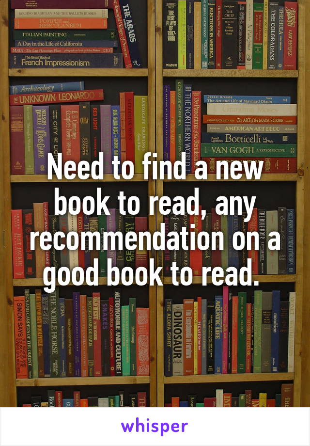 Need to find a new book to read, any recommendation on a good book to read.