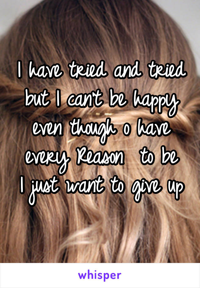 I have tried and tried but I can't be happy even though o have every Reason  to be I just want to give up