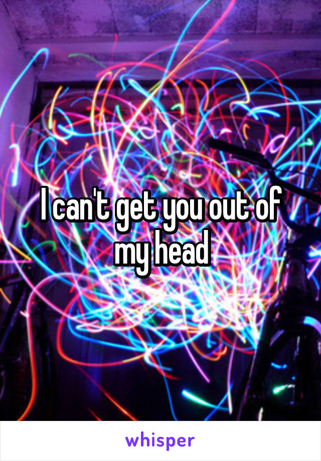I can't get you out of my head