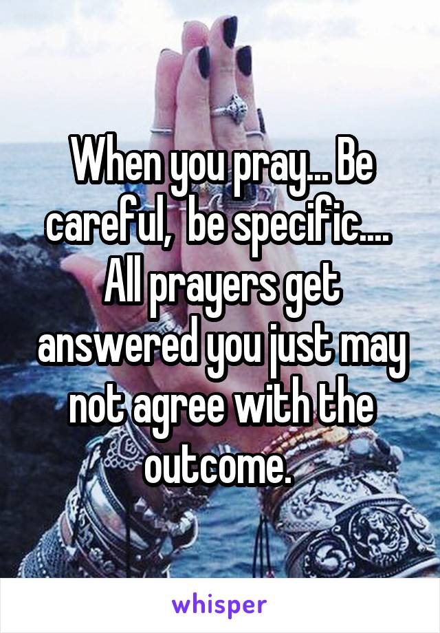 When you pray... Be careful,  be specific....  All prayers get answered you just may not agree with the outcome.