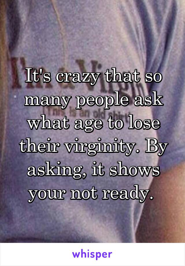 It's crazy that so many people ask what age to lose their virginity. By asking, it shows your not ready.