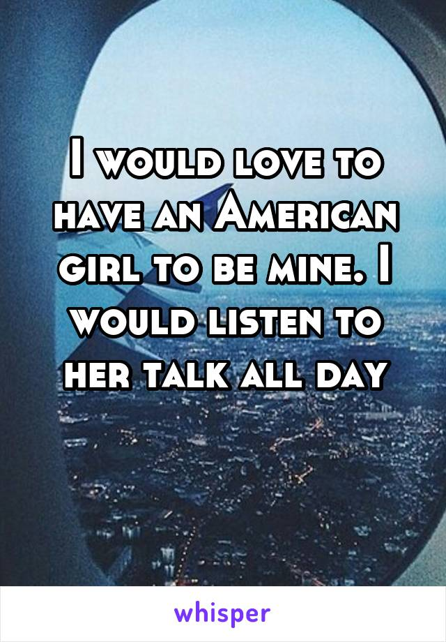 I would love to have an American girl to be mine. I would listen to her talk all day
