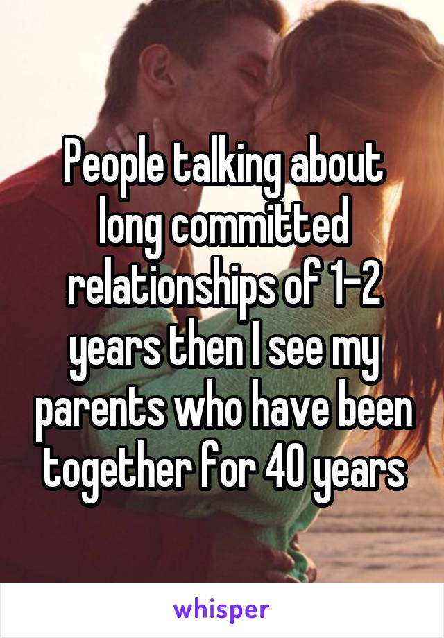 People talking about long committed relationships of 1-2 years then I see my parents who have been together for 40 years