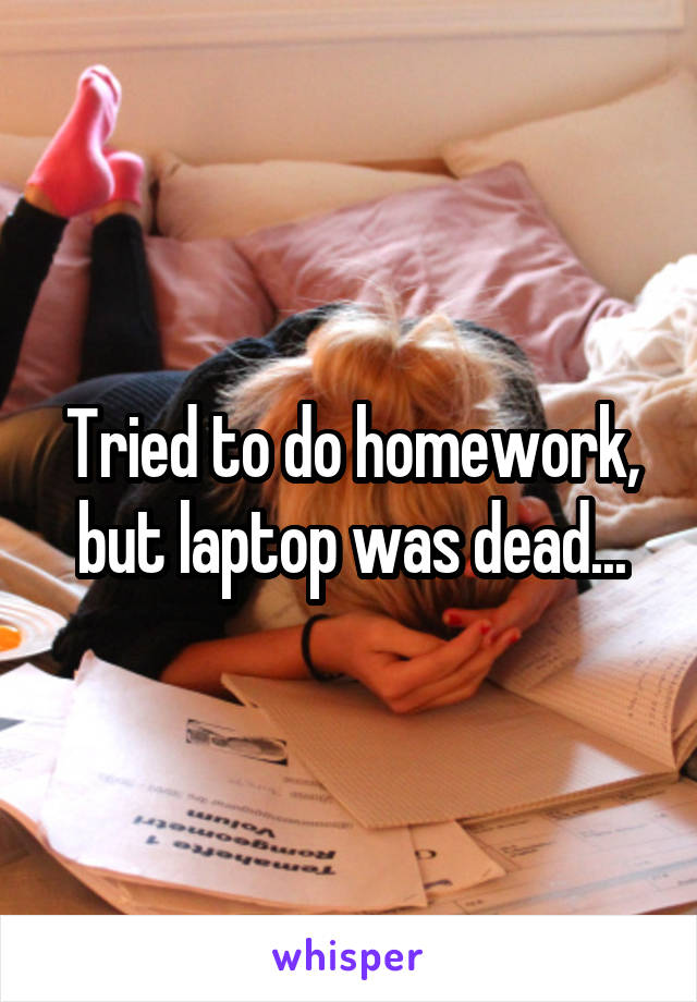 Tried to do homework, but laptop was dead...