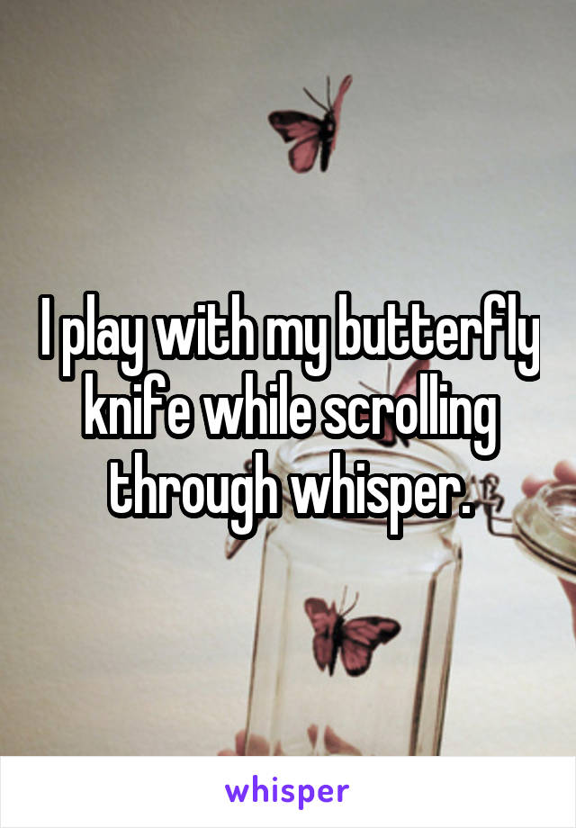 I play with my butterfly knife while scrolling through whisper.