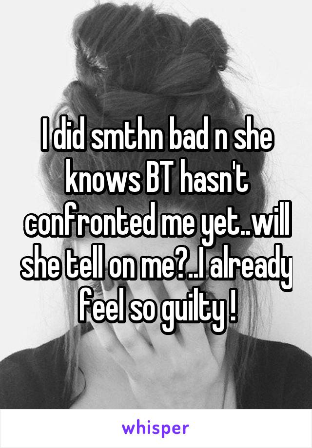 I did smthn bad n she knows BT hasn't confronted me yet..will she tell on me?..I already feel so guilty !