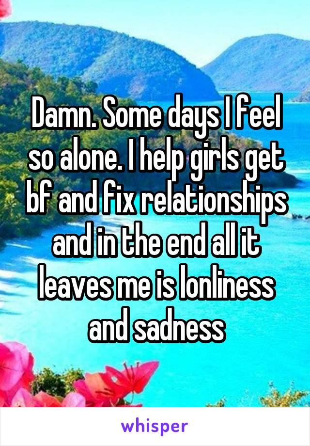 Damn. Some days I feel so alone. I help girls get bf and fix relationships and in the end all it leaves me is lonliness and sadness