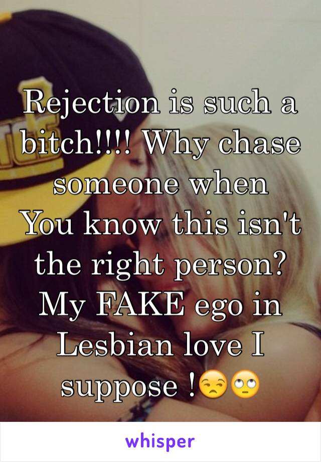 Rejection is such a bitch!!!! Why chase someone when You know this isn't the right person? My FAKE ego in  Lesbian love I suppose !😒🙄