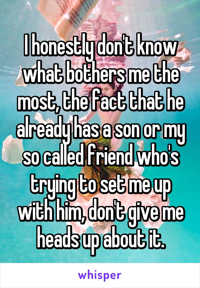 I honestly don't know what bothers me the most, the fact that he already has a son or my so called friend who's trying to set me up with him, don't give me heads up about it.