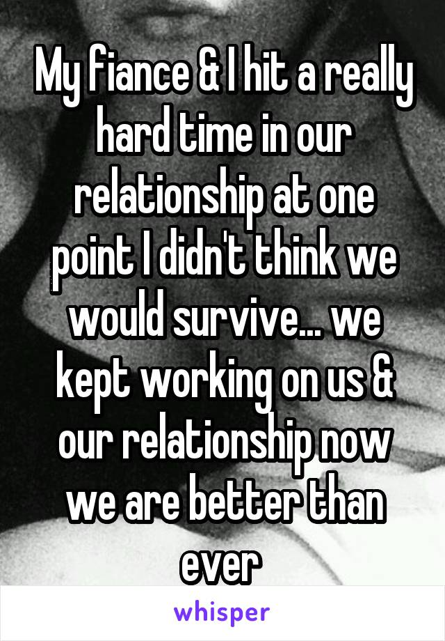 My fiance & I hit a really hard time in our relationship at one point I didn't think we would survive... we kept working on us & our relationship now we are better than ever