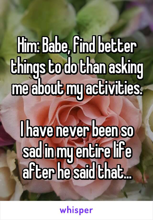 Him: Babe, find better things to do than asking me about my activities.  I have never been so sad in my entire life after he said that...