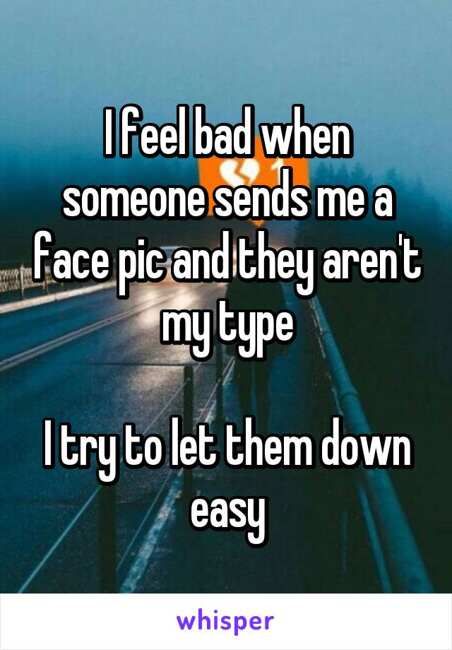 I feel bad when someone sends me a face pic and they aren't my type  I try to let them down easy