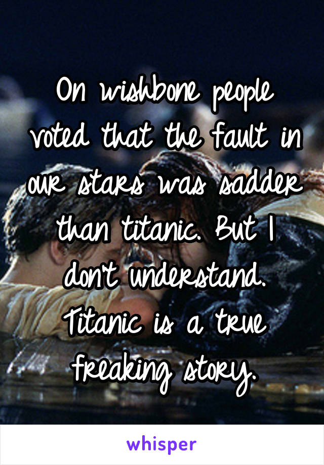 On wishbone people voted that the fault in our stars was sadder than titanic. But I don't understand. Titanic is a true freaking story.