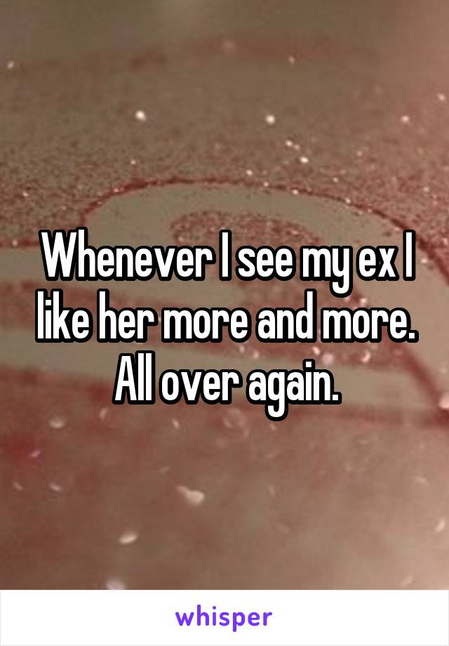 Whenever I see my ex I like her more and more. All over again.