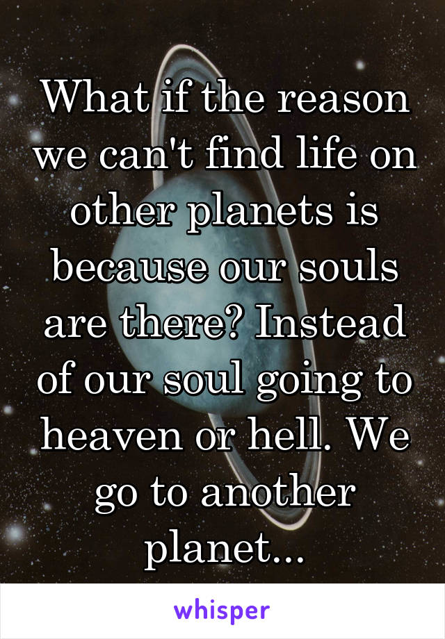 What if the reason we can't find life on other planets is because our souls are there? Instead of our soul going to heaven or hell. We go to another planet...