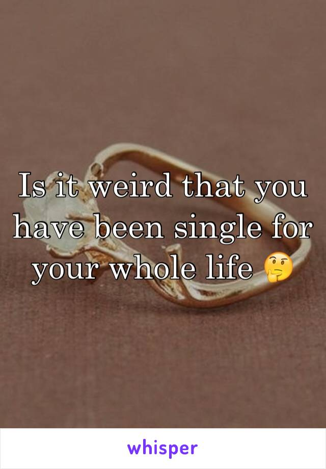 Is it weird that you have been single for your whole life 🤔