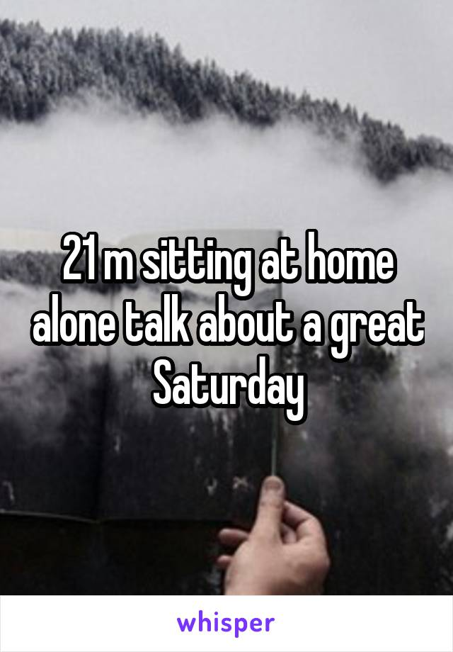 21 m sitting at home alone talk about a great Saturday