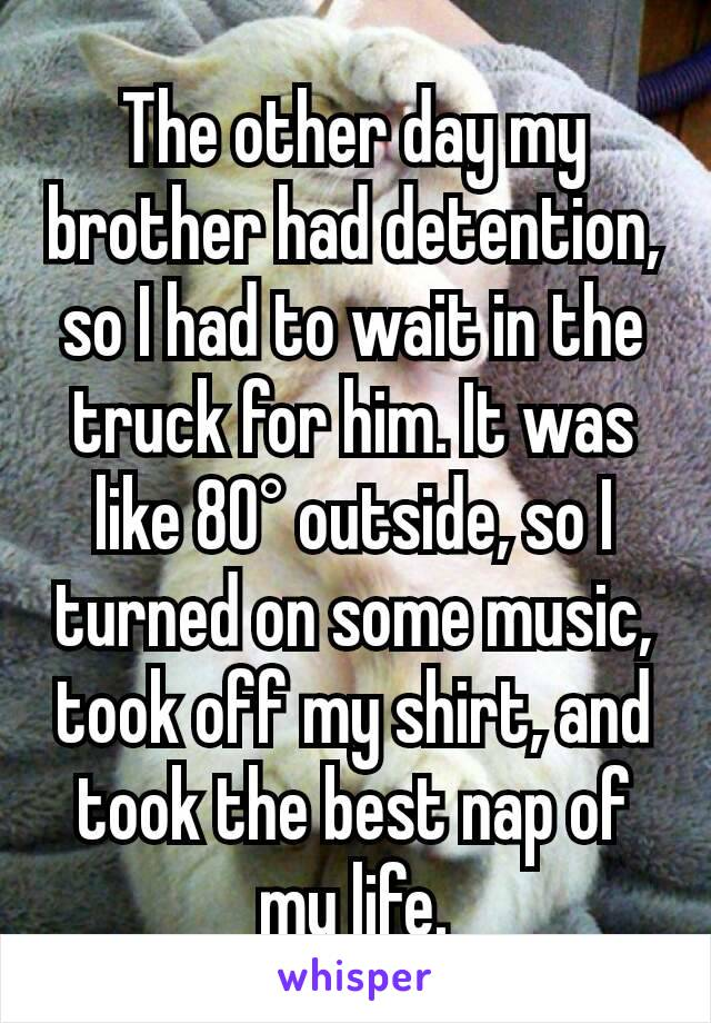 The other day my brother had detention, so I had to wait in the truck for him. It was like 80° outside, so I turned on some music, took off my shirt, and took the best nap of my life.