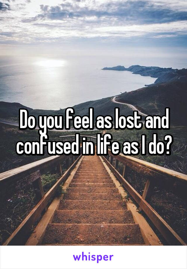 Do you feel as lost and confused in life as I do?