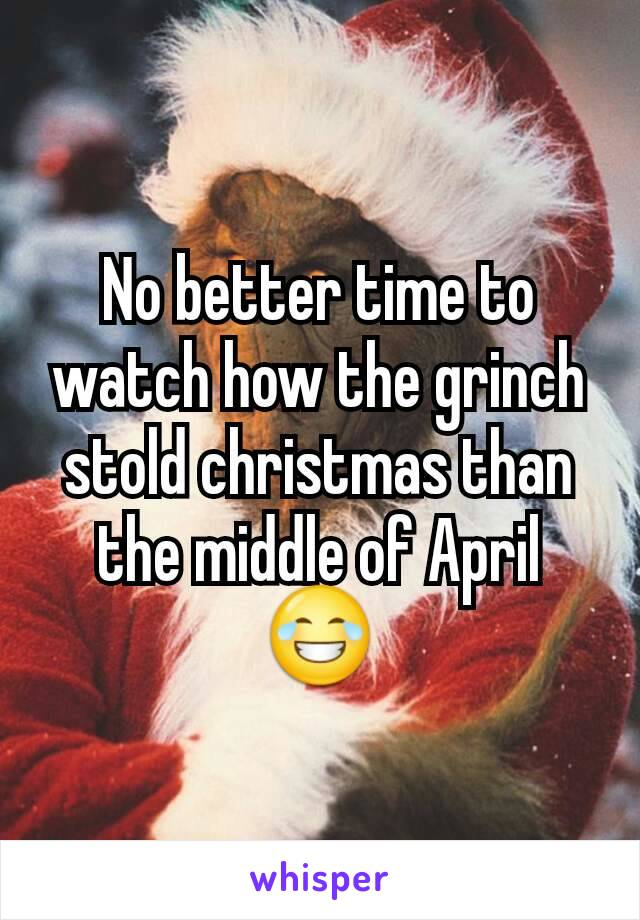No better time to watch how the grinch stold christmas than the middle of April 😂