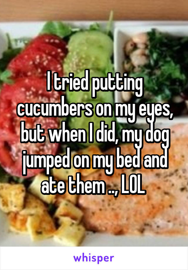 I tried putting cucumbers on my eyes, but when I did, my dog jumped on my bed and ate them .., LOL