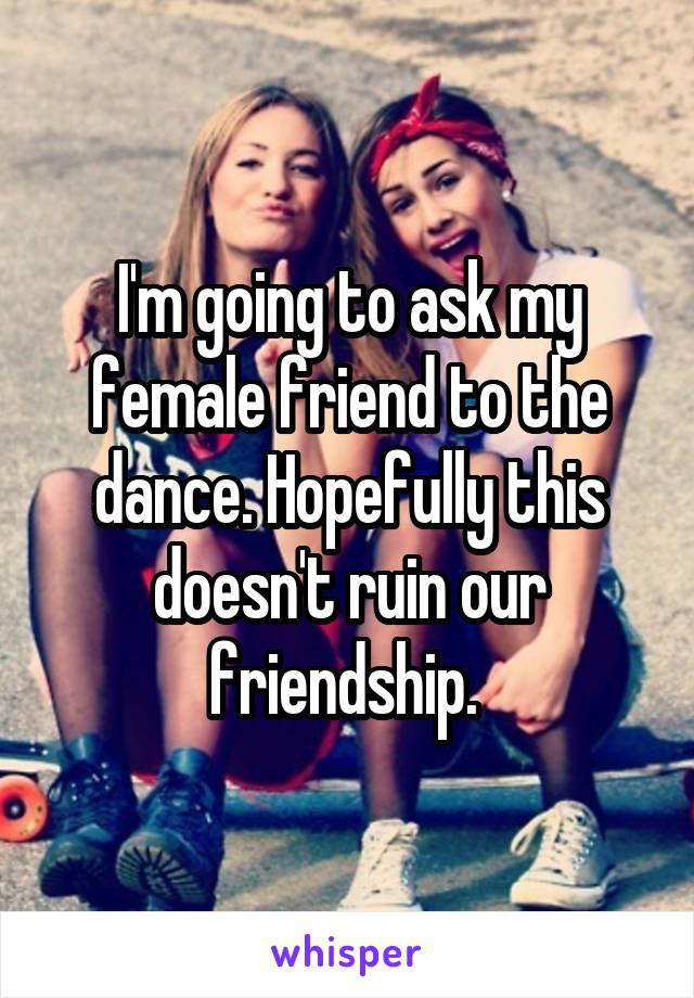I'm going to ask my female friend to the dance. Hopefully this doesn't ruin our friendship.