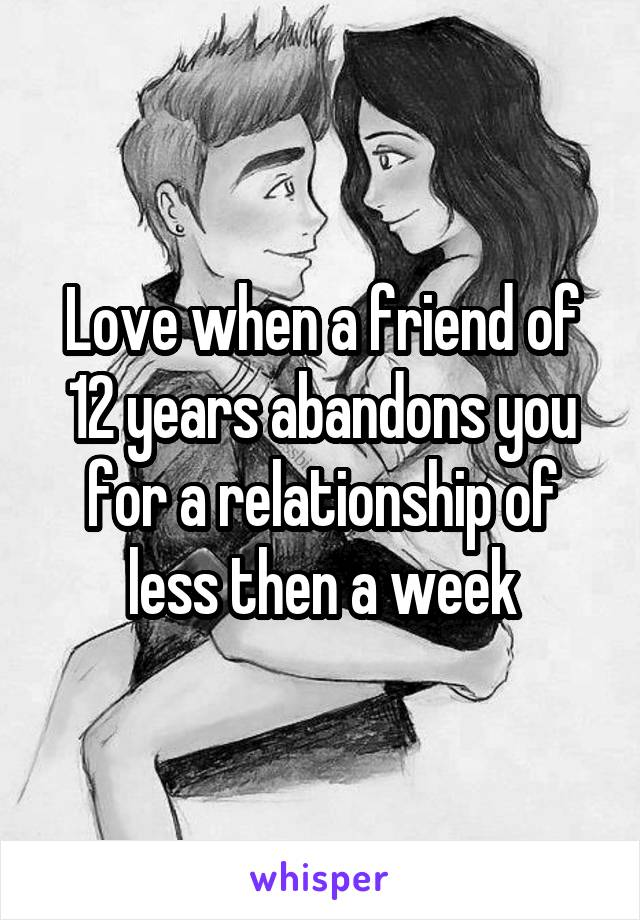 Love when a friend of 12 years abandons you for a relationship of less then a week