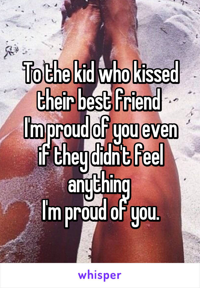 To the kid who kissed their best friend  I'm proud of you even if they didn't feel anything  I'm proud of you.