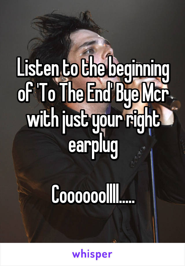 Listen to the beginning of 'To The End' Bye Mcr with just your right earplug  Coooooollll.....