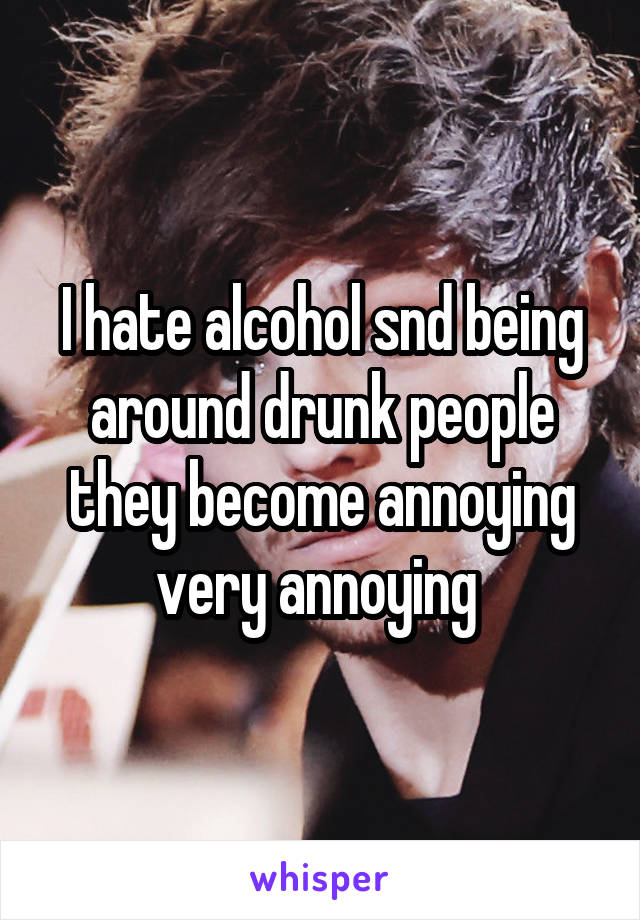 I hate alcohol snd being around drunk people they become annoying very annoying