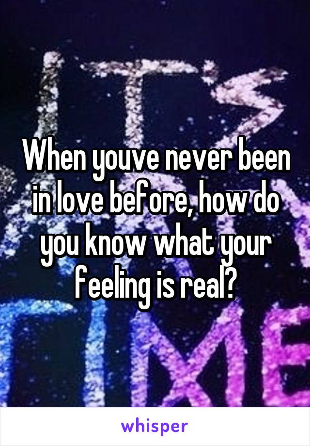 When youve never been in love before, how do you know what your feeling is real?