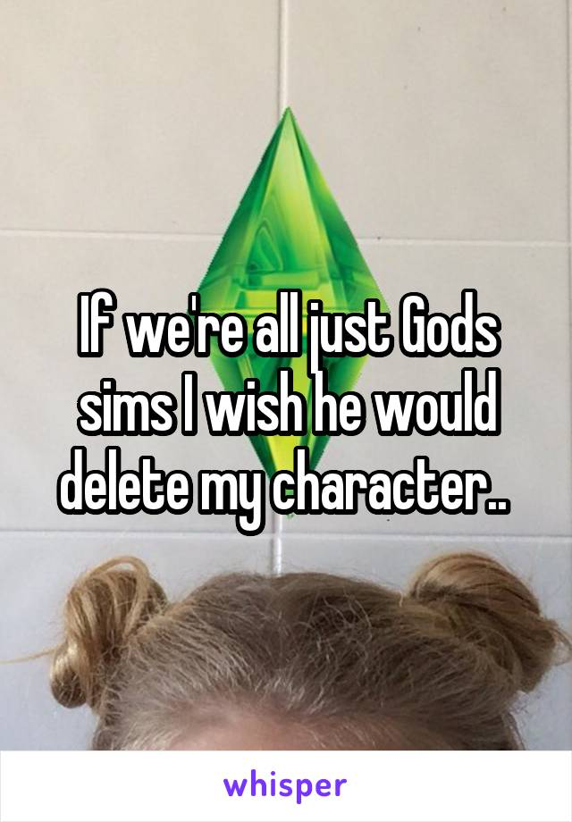 If we're all just Gods sims I wish he would delete my character..