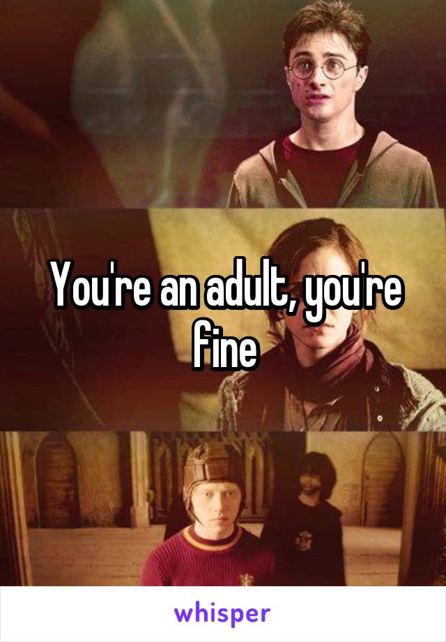 You're an adult, you're fine