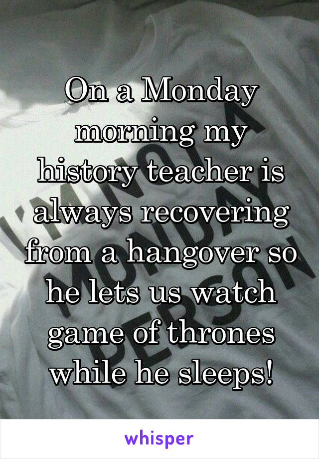 On a Monday morning my history teacher is always recovering from a hangover so he lets us watch game of thrones while he sleeps!