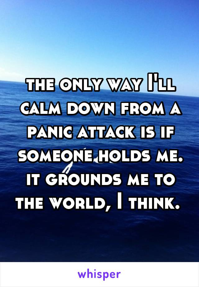 the only way I'll calm down from a panic attack is if someone holds me. it grounds me to the world, I think.